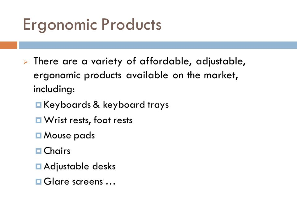 Ergonomic Products 23 There are a variety of affordable, adjustable, ergonomic products available on the market, including: Keyboards & keyboard trays Wrist rests, foot rests Mouse pads Chairs Adjustable desks Glare screens …