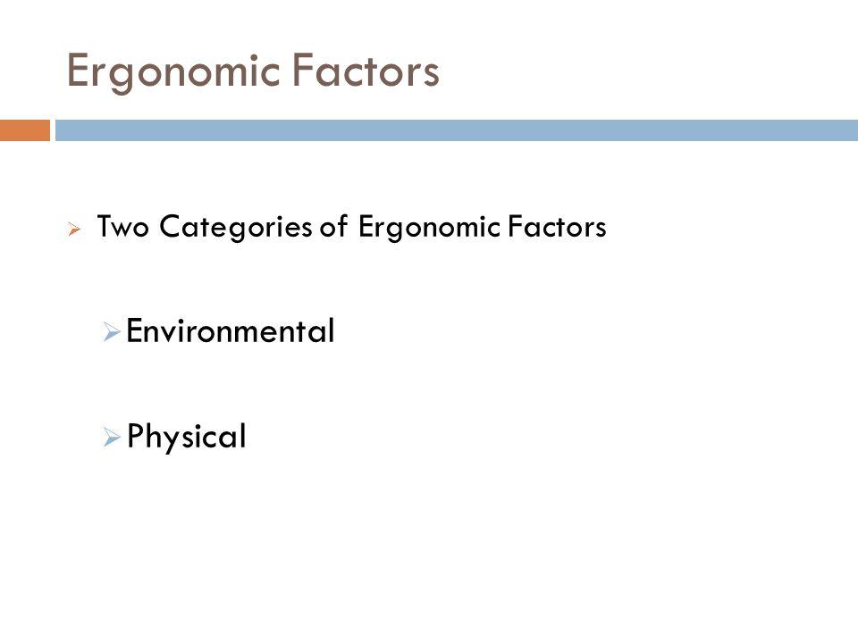 Ergonomic Factors 4 Two Categories of Ergonomic Factors Environmental Physical