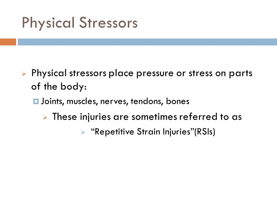Physical Stressors 7 Physical stressors place pressure or stress on parts of the body: Joints, muscles, nerves, tendons, bones These injuries are sometimes referred to as Repetitive Strain Injuries(RSIs)
