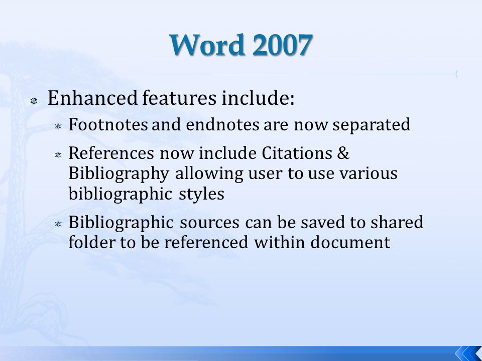 Enhanced features include: Footnotes and endnotes are now separated References now include Citations & Bibliography allowing user to use various bibliographic styles Bibliographic sources can be saved to shared folder to be referenced within document