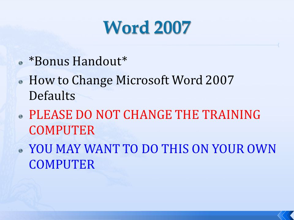 *Bonus Handout* How to Change Microsoft Word 2007 Defaults PLEASE DO NOT CHANGE THE TRAINING COMPUTER YOU MAY WANT TO DO THIS ON YOUR OWN COMPUTER