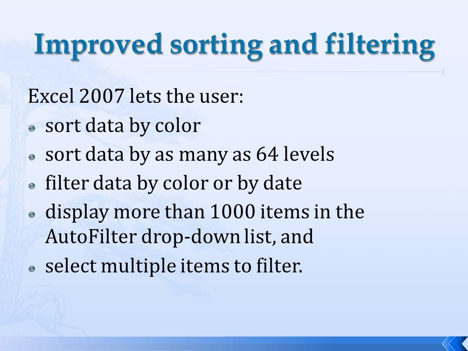 Excel 2007 lets the user: sort data by color sort data by as many as 64 levels filter data by color or by date display more than 1000 items in the AutoFilter drop-down list, and select multiple items to filter.