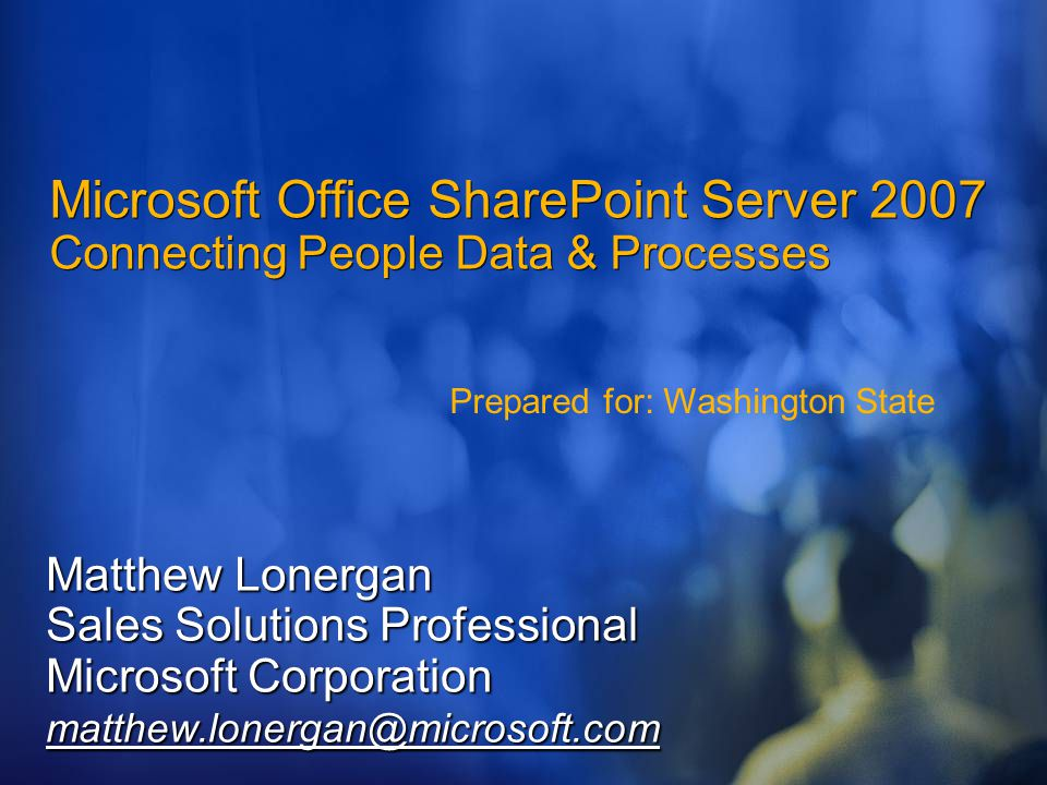 Microsoft Office SharePoint Server 2007 Connecting People Data & Processes Matthew Lonergan Sales Solutions Professional Microsoft Corporation matthew.lonergan@microsoft.com Prepared for: Washington State