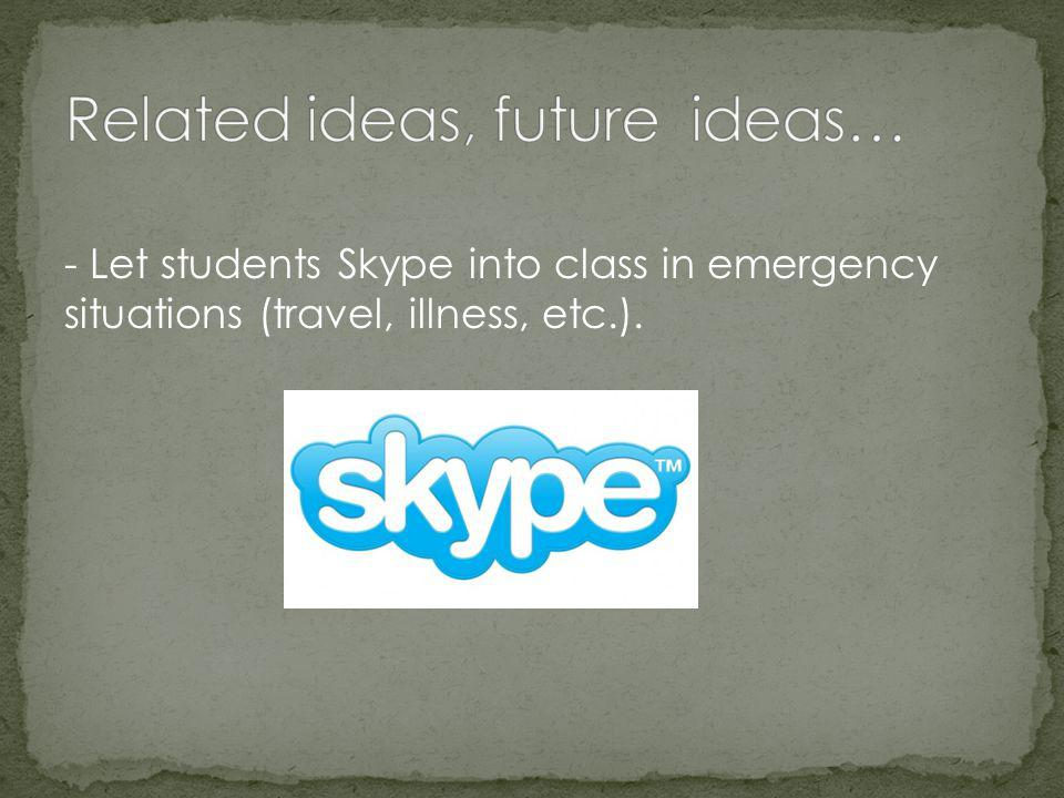- Let students Skype into class in emergency situations (travel, illness, etc.).