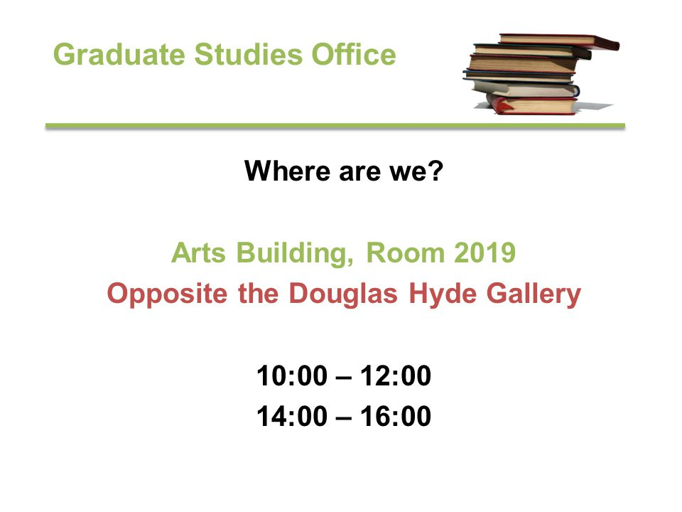Graduate Studies Office Where are we? Arts Building, Room 2019 Opposite the Douglas Hyde Gallery 10:00 – 12:00 14:00 – 16:00