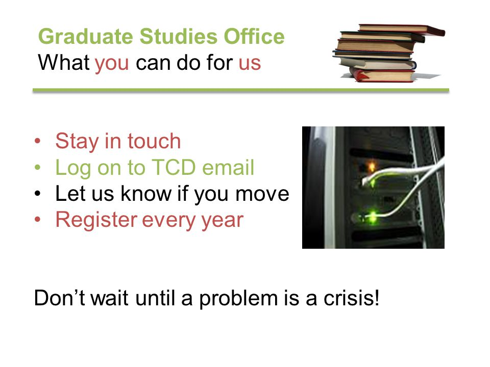 Graduate Studies Office What you can do for us Stay in touch Log on to TCD email Let us know if you move Register every year Dont wait until a problem