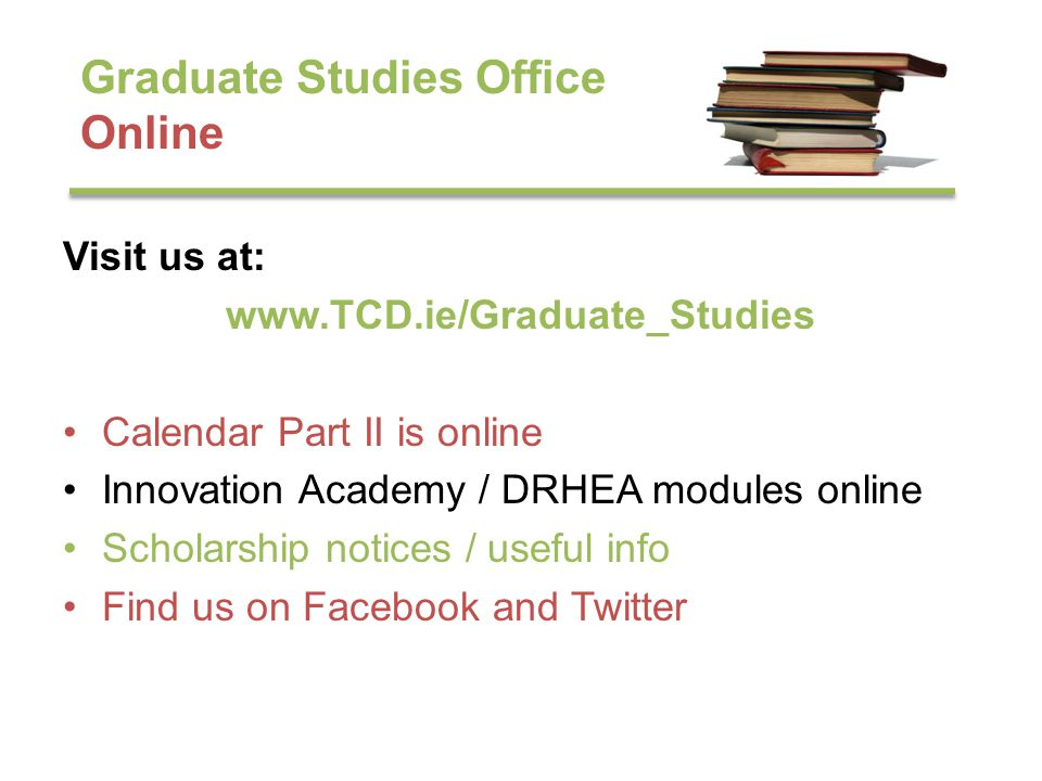 Graduate Studies Office Online Visit us at: www.TCD.ie/Graduate_Studies Calendar Part II is online Innovation Academy / DRHEA modules online Scholarship notices / useful info Find us on Facebook and Twitter