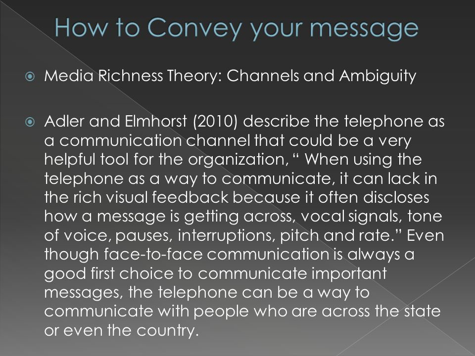 Media Richness Theory: Channels and Ambiguity Adler and Elmhorst (2010) describe the telephone as a communication channel that could be a very helpful tool for the organization, When using the telephone as a way to communicate, it can lack in the rich visual feedback because it often discloses how a message is getting across, vocal signals, tone of voice, pauses, interruptions, pitch and rate.
