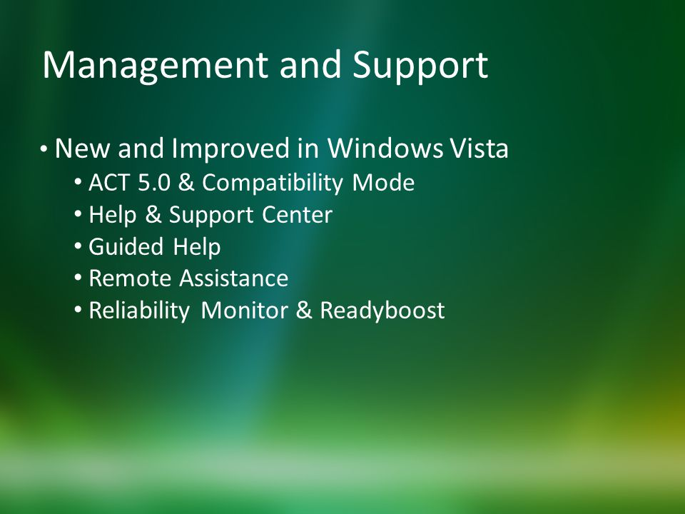 Management and Support New and Improved in Windows Vista ACT 5.0 & Compatibility Mode Help & Support Center Guided Help Remote Assistance Reliability Monitor & Readyboost