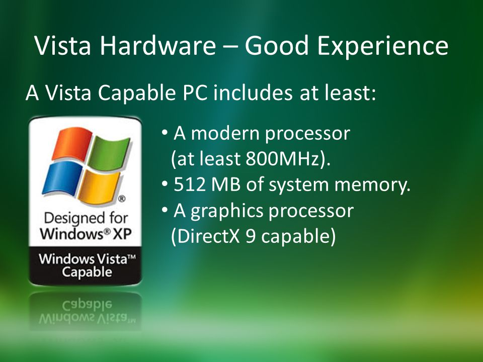 Vista Hardware – Good Experience A Vista Capable PC includes at least: A modern processor (at least 800MHz).