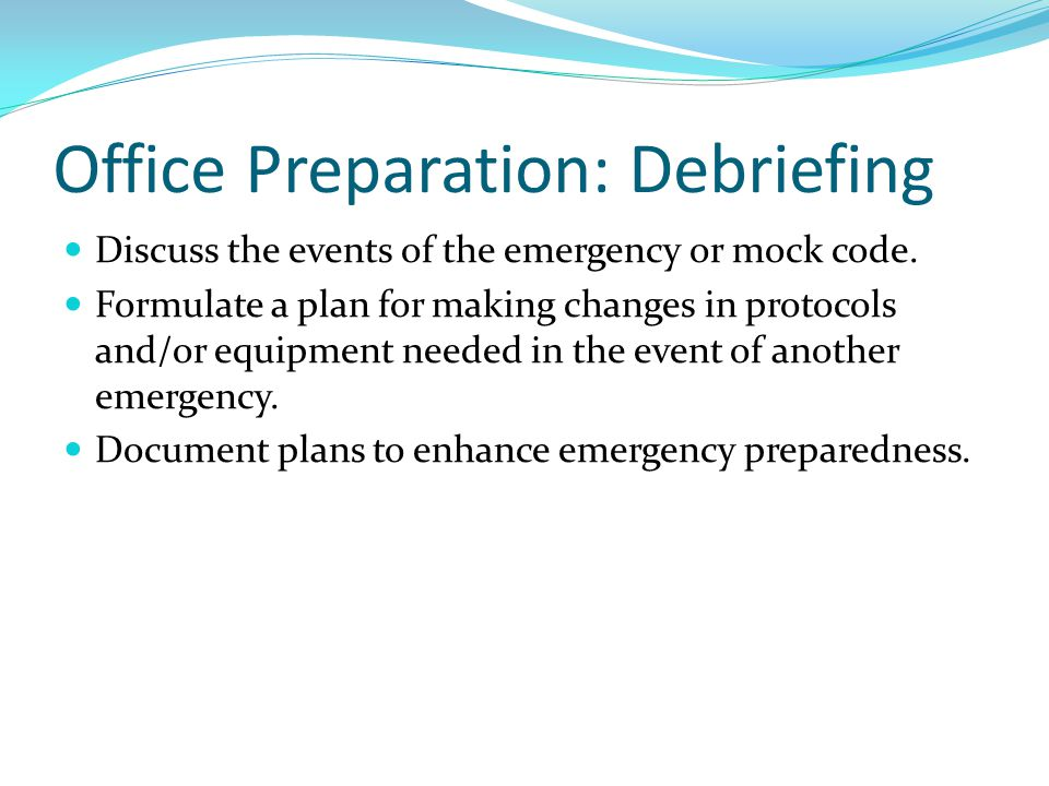 Office Preparation: Debriefing Discuss the events of the emergency or mock code. Formulate a plan for making changes in protocols and/or equipment nee