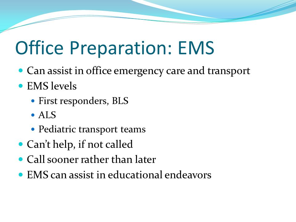 Office Preparation: EMS Can assist in office emergency care and transport EMS levels First responders, BLS ALS Pediatric transport teams Cant help, if