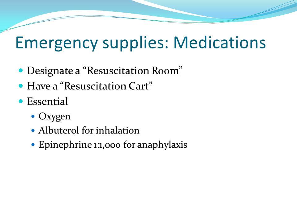 Emergency supplies: Medications Designate a Resuscitation Room Have a Resuscitation Cart Essential Oxygen Albuterol for inhalation Epinephrine 1:1,000