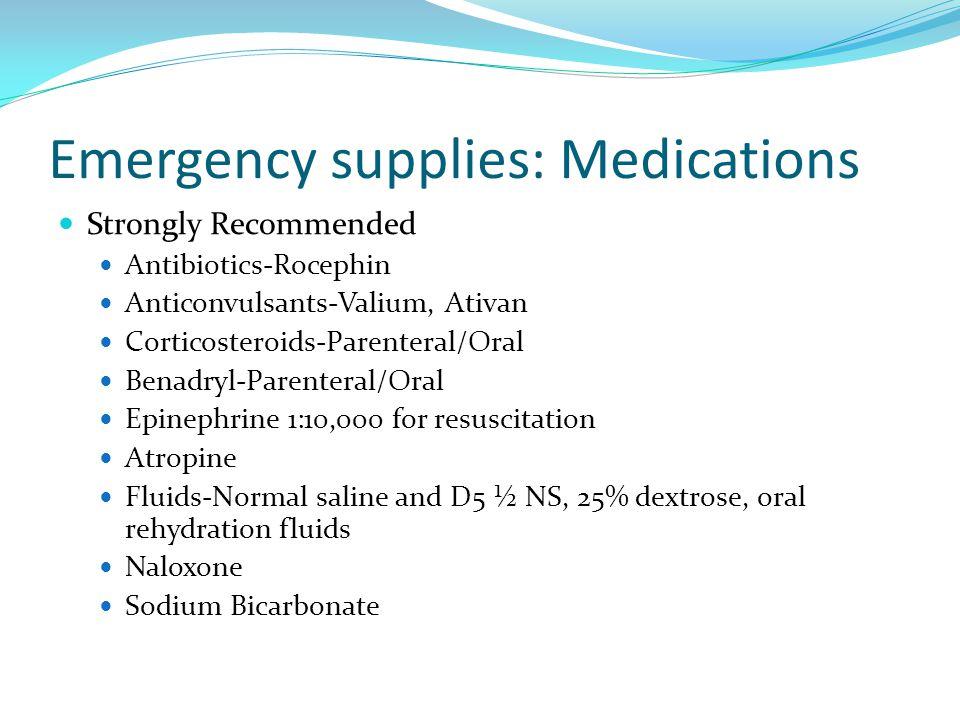 Emergency supplies: Medications Strongly Recommended Antibiotics-Rocephin Anticonvulsants-Valium, Ativan Corticosteroids-Parenteral/Oral Benadryl-Pare
