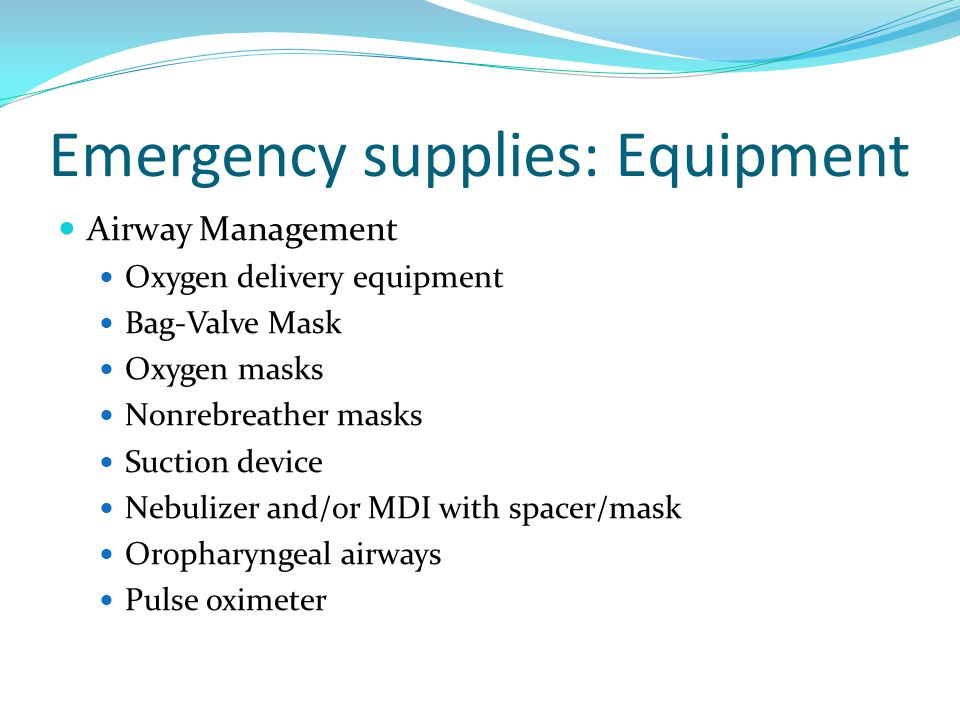 Emergency supplies: Equipment Airway Management Oxygen delivery equipment Bag-Valve Mask Oxygen masks Nonrebreather masks Suction device Nebulizer and