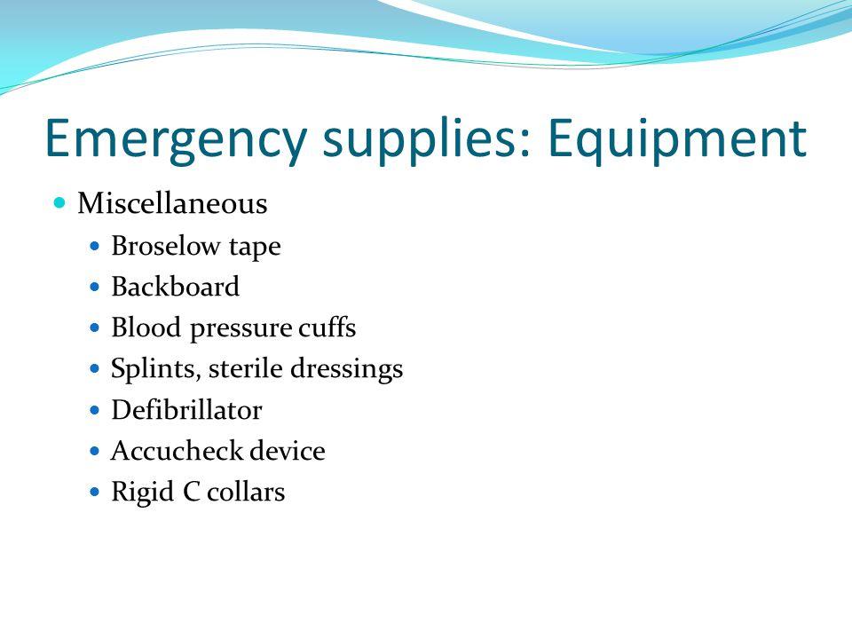 Emergency supplies: Equipment Miscellaneous Broselow tape Backboard Blood pressure cuffs Splints, sterile dressings Defibrillator Accucheck device Rig