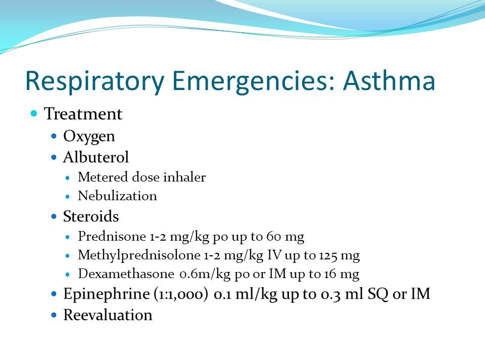 Respiratory Emergencies: Asthma Treatment Oxygen Albuterol Metered dose inhaler Nebulization Steroids Prednisone 1-2 mg/kg po up to 60 mg Methylpredni