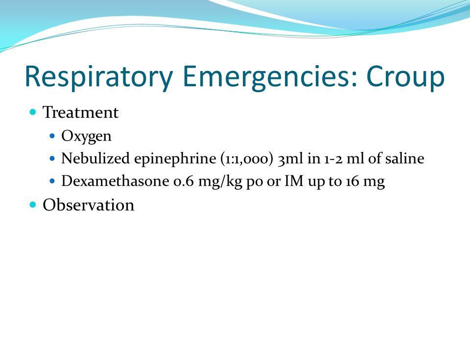 Respiratory Emergencies: Croup Treatment Oxygen Nebulized epinephrine (1:1,000) 3ml in 1-2 ml of saline Dexamethasone 0.6 mg/kg po or IM up to 16 mg O