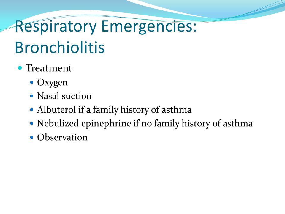 Respiratory Emergencies: Bronchiolitis Treatment Oxygen Nasal suction Albuterol if a family history of asthma Nebulized epinephrine if no family histo