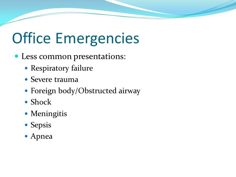Office Emergencies Less common presentations: Respiratory failure Severe trauma Foreign body/Obstructed airway Shock Meningitis Sepsis Apnea