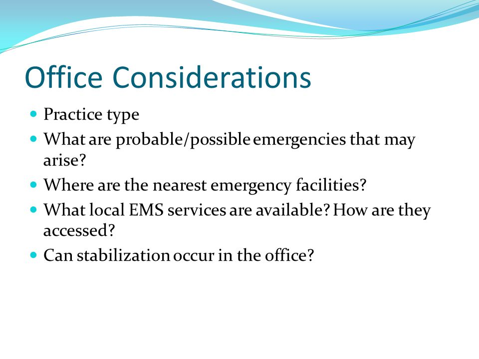 Office Considerations Practice type What are probable/possible emergencies that may arise? Where are the nearest emergency facilities? What local EMS