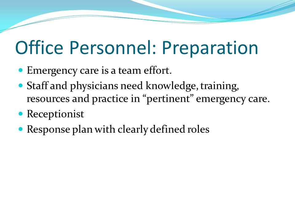 Office Personnel: Preparation Basic emergency skills including: Recognition of a patient in distress Basic airway management Bag-valve-mask ventilation Initiate treatment of shock Initiate trauma care Mock codes or simulation exercises Documentation Debriefing