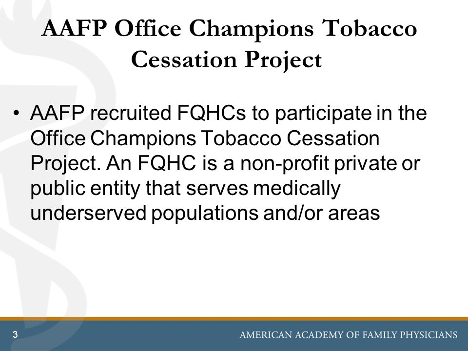 3 AAFP Office Champions Tobacco Cessation Project AAFP recruited FQHCs to participate in the Office Champions Tobacco Cessation Project. An FQHC is a