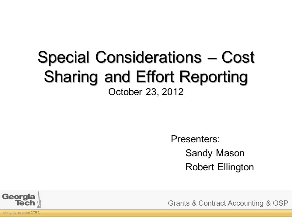 Grants & Contract Accounting & OSP All rights reserved GTRC Special Considerations – Cost Sharing and Effort Reporting Special Considerations – Cost Sharing and Effort Reporting October 23, 2012 Presenters: Sandy Mason Robert Ellington