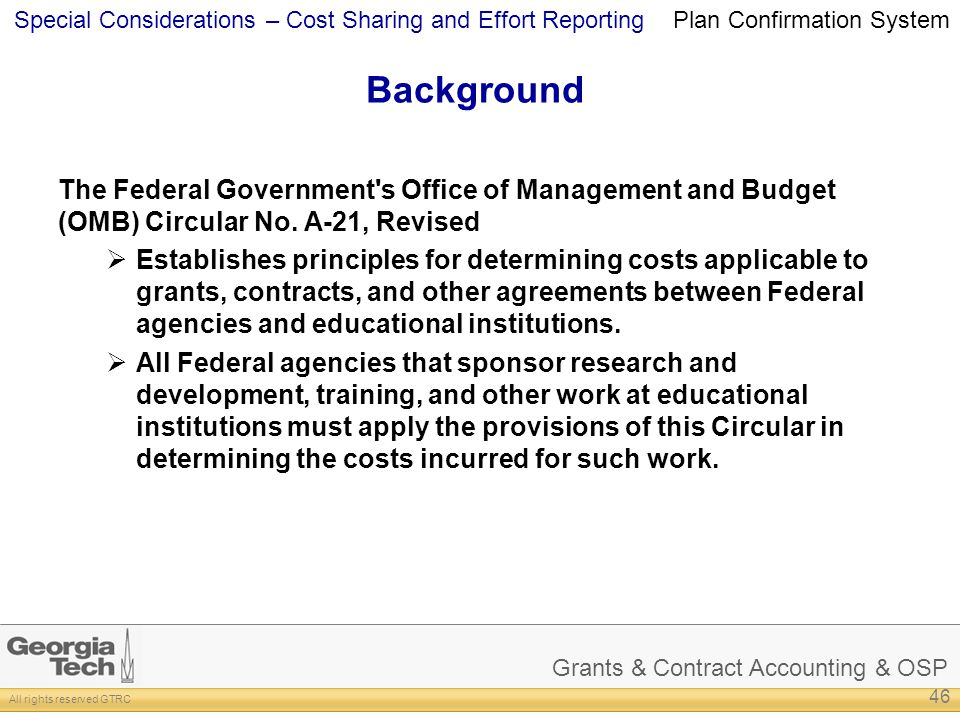 Grants & Contract Accounting & OSP All rights reserved GTRC Special Considerations – Cost Sharing and Effort Reporting Background The Federal Government s Office of Management and Budget (OMB) Circular No.