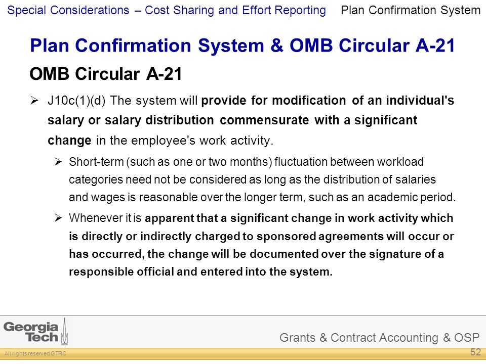 Grants & Contract Accounting & OSP All rights reserved GTRC Special Considerations – Cost Sharing and Effort Reporting Plan Confirmation System & OMB Circular A-21 OMB Circular A-21 J10c(1)(d) The system will provide for modification of an individual s salary or salary distribution commensurate with a significant change in the employee s work activity.