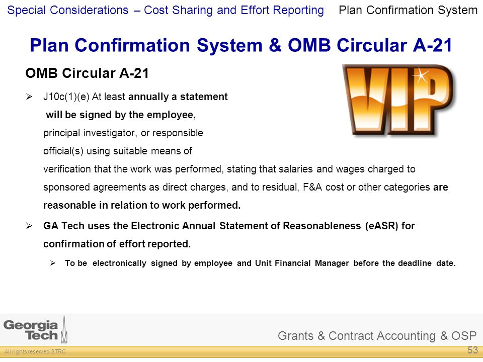 Grants & Contract Accounting & OSP All rights reserved GTRC Special Considerations – Cost Sharing and Effort Reporting Plan Confirmation System & OMB Circular A-21 OMB Circular A-21 J10c(1)(e) At least annually a statement will be signed by the employee, principal investigator, or responsible official(s) using suitable means of verification that the work was performed, stating that salaries and wages charged to sponsored agreements as direct charges, and to residual, F&A cost or other categories are reasonable in relation to work performed.