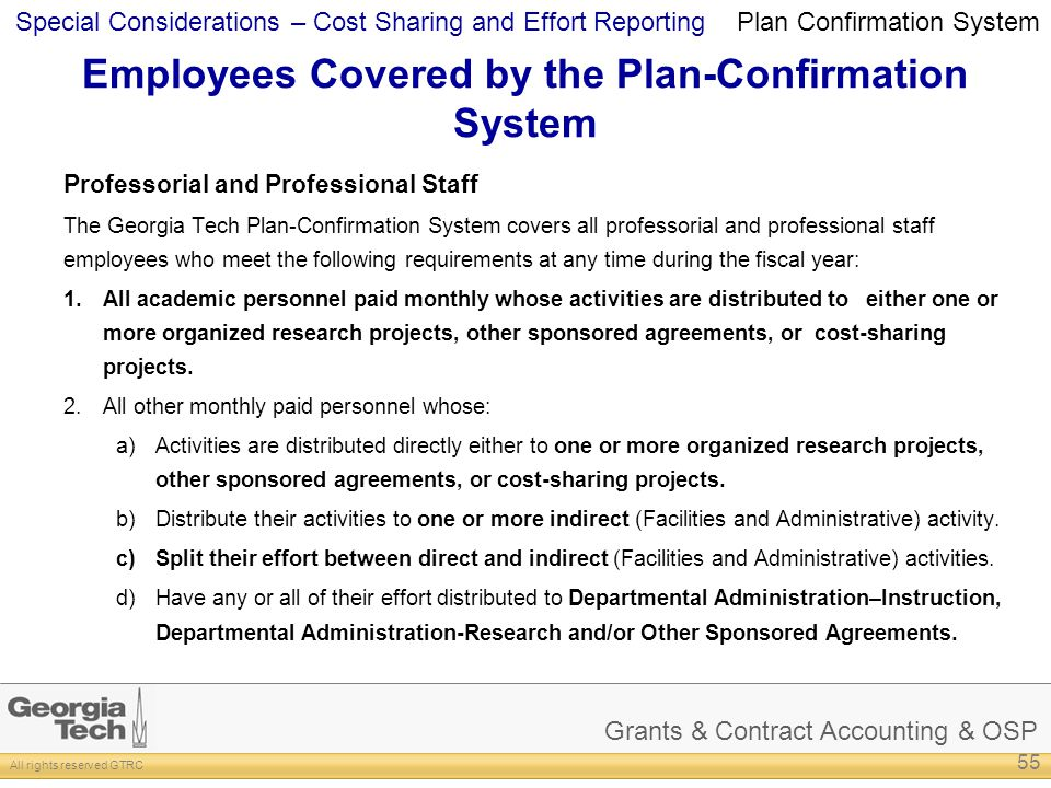 Grants & Contract Accounting & OSP All rights reserved GTRC Special Considerations – Cost Sharing and Effort Reporting Employees Covered by the Plan-Confirmation System Professorial and Professional Staff The Georgia Tech Plan-Confirmation System covers all professorial and professional staff employees who meet the following requirements at any time during the fiscal year: 1.All academic personnel paid monthly whose activities are distributed to either one or more organized research projects, other sponsored agreements, or cost-sharing projects.