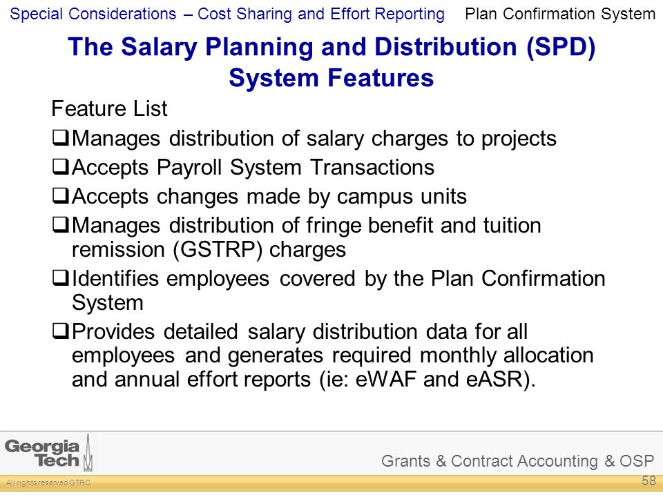 Grants & Contract Accounting & OSP All rights reserved GTRC Special Considerations – Cost Sharing and Effort Reporting The Salary Planning and Distribution (SPD) System Features Feature List Manages distribution of salary charges to projects Accepts Payroll System Transactions Accepts changes made by campus units Manages distribution of fringe benefit and tuition remission (GSTRP) charges Identifies employees covered by the Plan Confirmation System Provides detailed salary distribution data for all employees and generates required monthly allocation and annual effort reports (ie: eWAF and eASR).