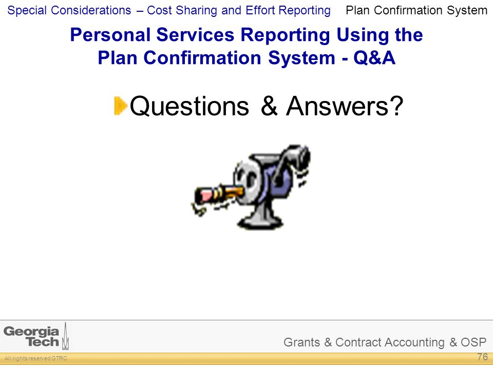 Grants & Contract Accounting & OSP All rights reserved GTRC Special Considerations – Cost Sharing and Effort Reporting Personal Services Reporting Using the Plan Confirmation System - Q&A Questions & Answers.