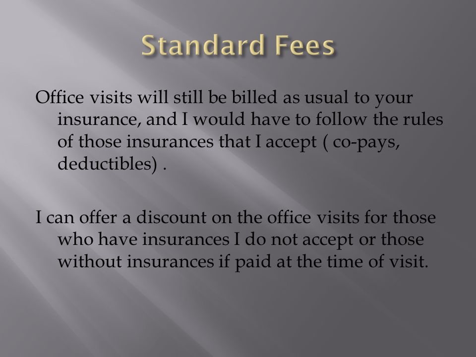 Office visits will still be billed as usual to your insurance, and I would have to follow the rules of those insurances that I accept ( co-pays, deductibles).
