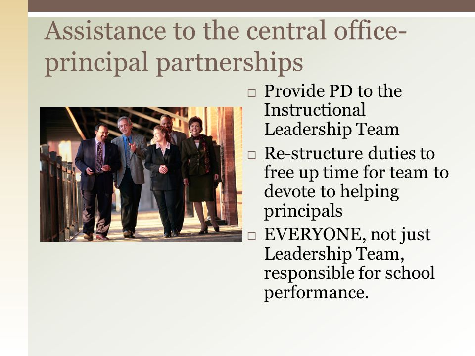 Assistance to the central office- principal partnerships Provide PD to the Instructional Leadership Team Re-structure duties to free up time for team to devote to helping principals EVERYONE, not just Leadership Team, responsible for school performance.