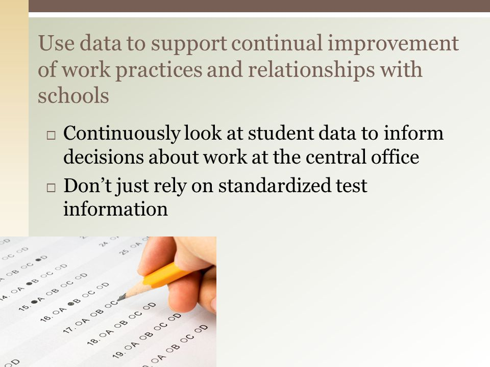 Continuously look at student data to inform decisions about work at the central office Dont just rely on standardized test information Use data to support continual improvement of work practices and relationships with schools