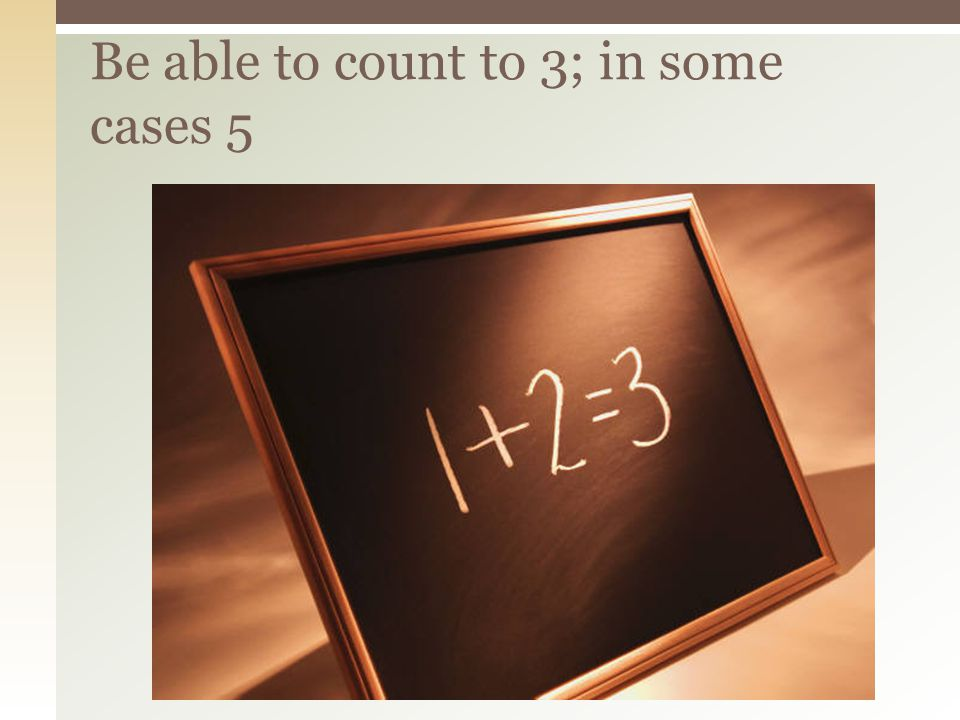 Be able to count to 3; in some cases 5