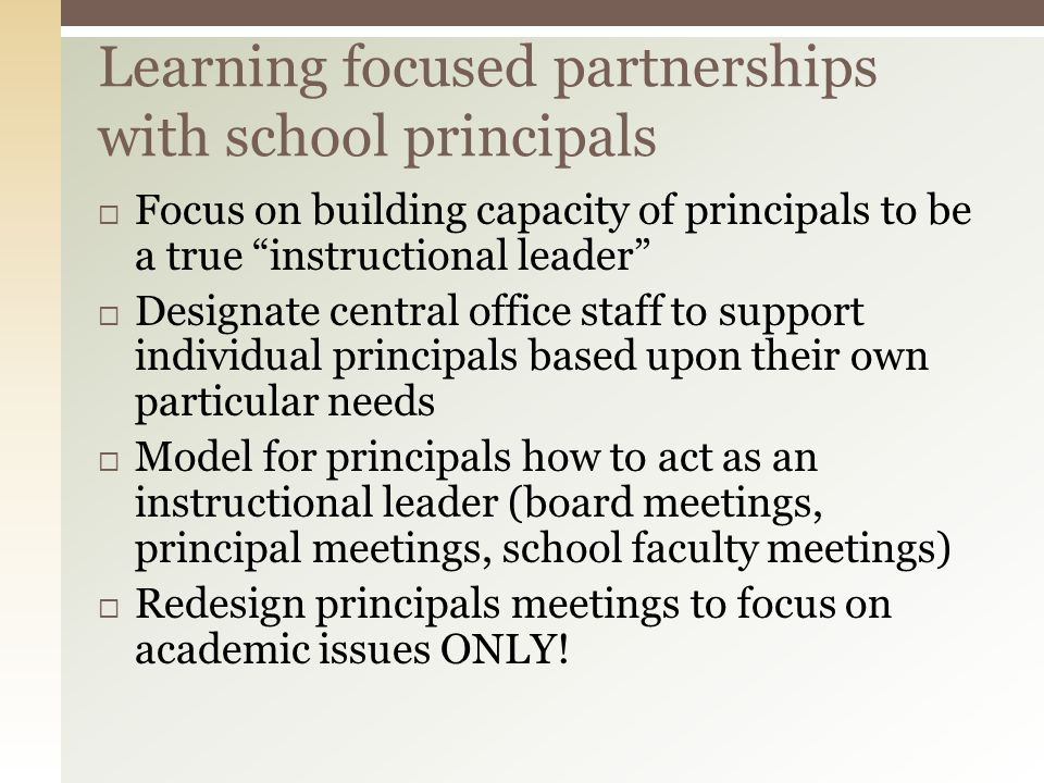 Focus on building capacity of principals to be a true instructional leader Designate central office staff to support individual principals based upon their own particular needs Model for principals how to act as an instructional leader (board meetings, principal meetings, school faculty meetings) Redesign principals meetings to focus on academic issues ONLY.