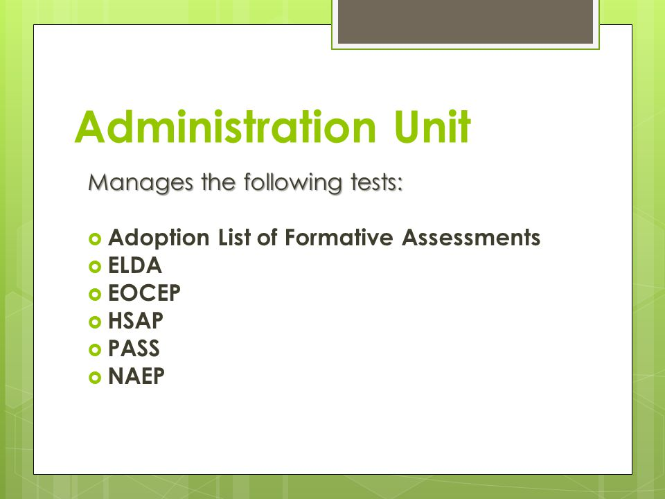 Administration Unit Manages the following tests: Adoption List of Formative Assessments ELDA EOCEP HSAP PASS NAEP