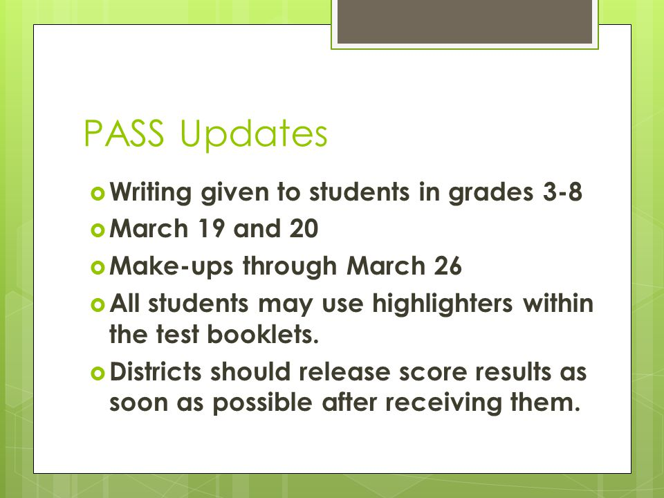 PASS Updates Writing given to students in grades 3-8 March 19 and 20 Make-ups through March 26 All students may use highlighters within the test booklets.