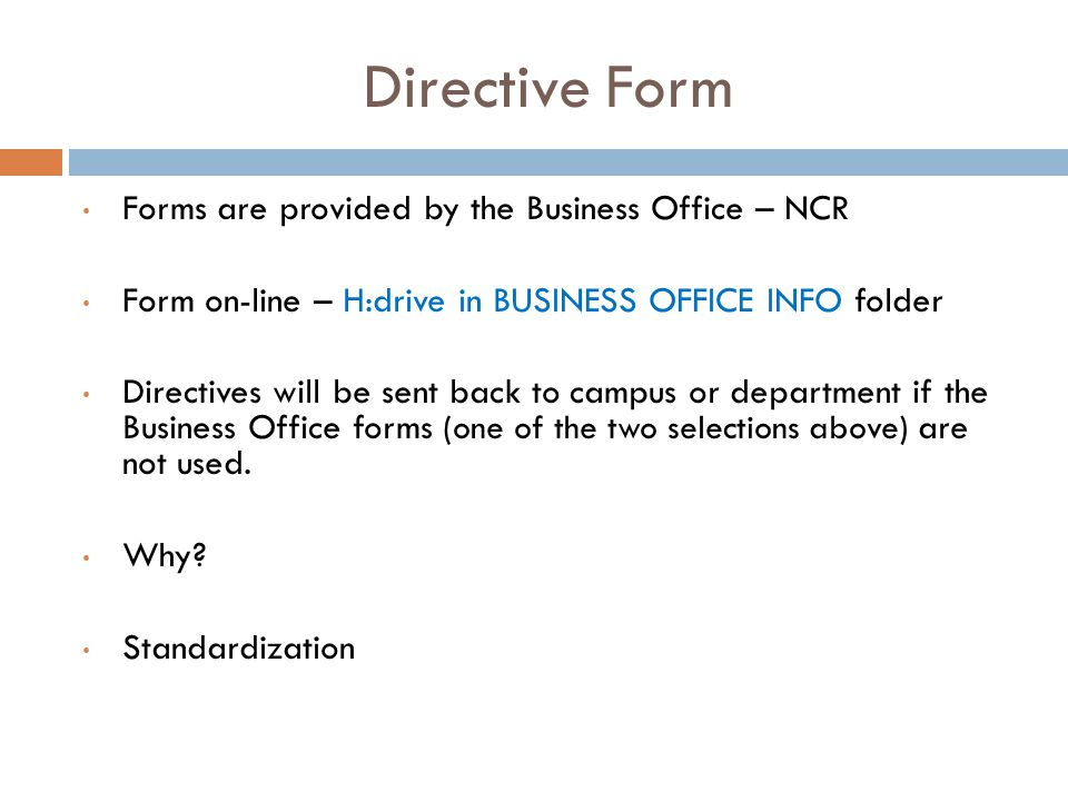 Directive Form Forms are provided by the Business Office – NCR Form on-line – H:drive in BUSINESS OFFICE INFO folder Directives will be sent back to c