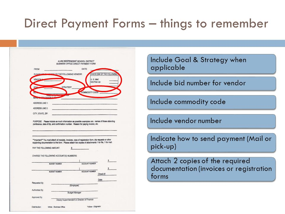 Direct Payment Forms – things to remember Include Goal & Strategy when applicable Include bid number for vendor Include commodity code Include vendor number Indicate how to send payment (Mail or pick-up) Attach 2 copies of the required documentation (invoices or registration forms