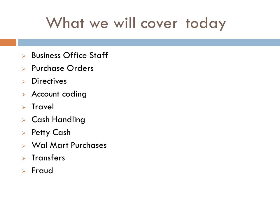 What we will covertoday Business Office Staff Purchase Orders Directives Account coding Travel Cash Handling Petty Cash Wal Mart Purchases Transfers Fraud