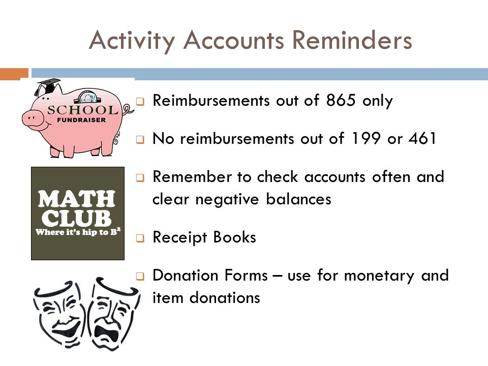 Activity Accounts Reminders Reimbursements out of 865 only No reimbursements out of 199 or 461 Remember to check accounts often and clear negative balances Receipt Books Donation Forms – use for monetary and item donations