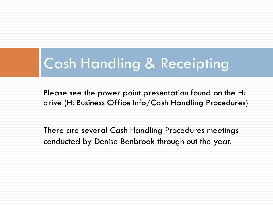 Please see the power point presentation found on the H: drive (H: Business Office Info/Cash Handling Procedures) Cash Handling & Receipting There are several Cash Handling Procedures meetings conducted by Denise Benbrook through out the year.
