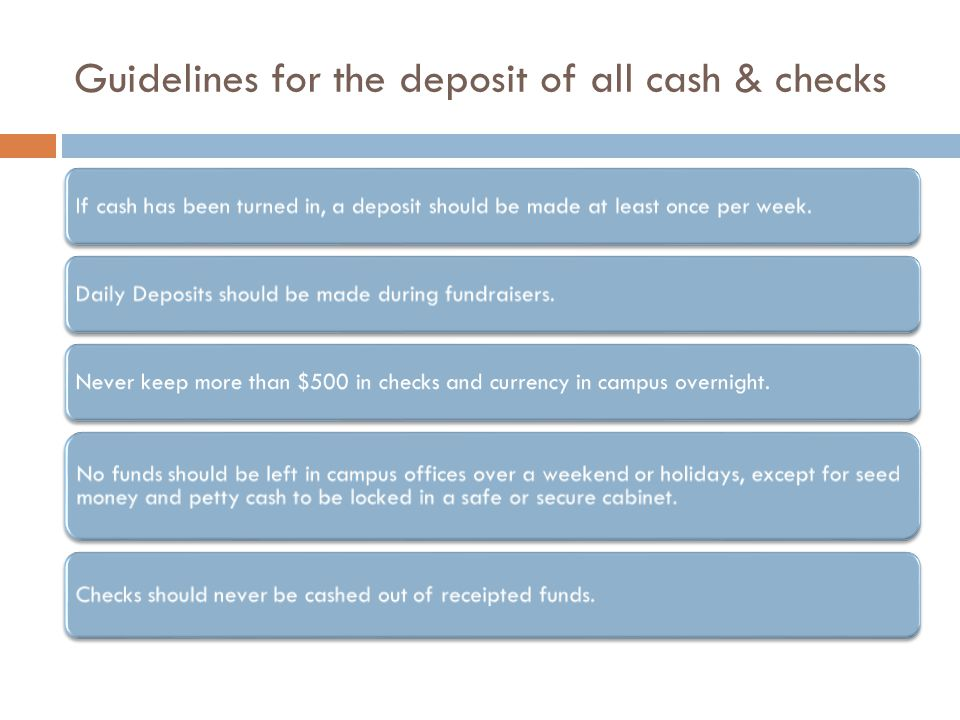 Guidelines for the deposit of all cash & checks If cash has been turned in, a deposit should be made at least once per week.Daily Deposits should be m