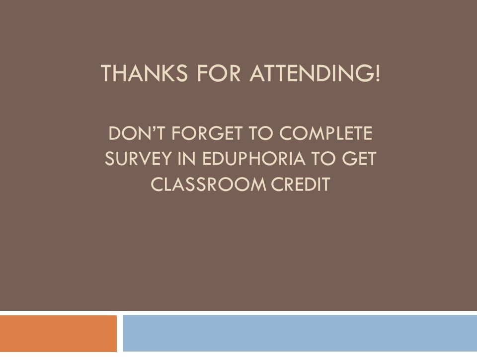 THANKS FOR ATTENDING! DONT FORGET TO COMPLETE SURVEY IN EDUPHORIA TO GET CLASSROOM CREDIT