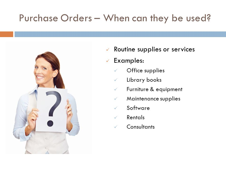 Purchase Orders – When can they be used? Routine supplies or services Examples: Office supplies Library books Furniture & equipment Maintenance suppli