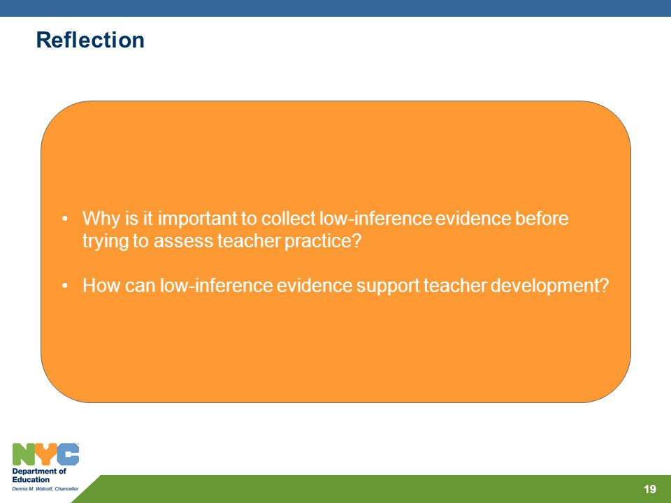 19 Reflection Why is it important to collect low-inference evidence before trying to assess teacher practice? How can low-inference evidence support t